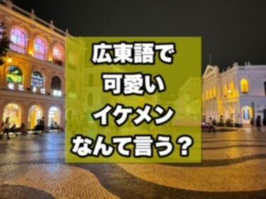 広東語で可愛い・イケメン!ほめ言葉の表現